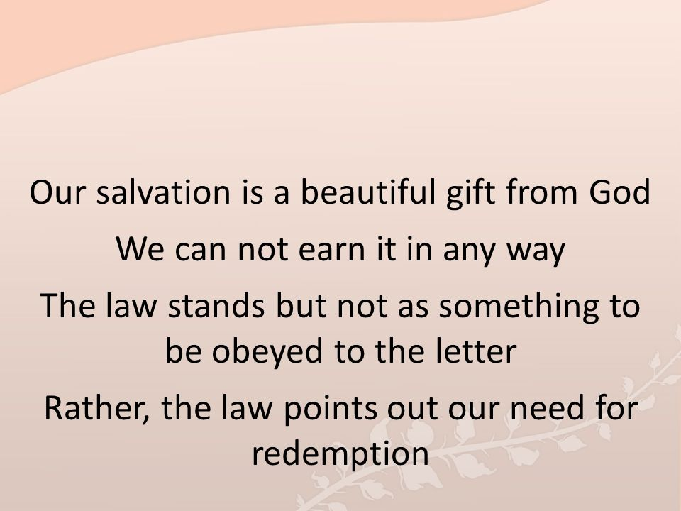 Our salvation is a beautiful gift from God We can not earn it in any way The law stands but not as something to be obeyed to the letter Rather, the la