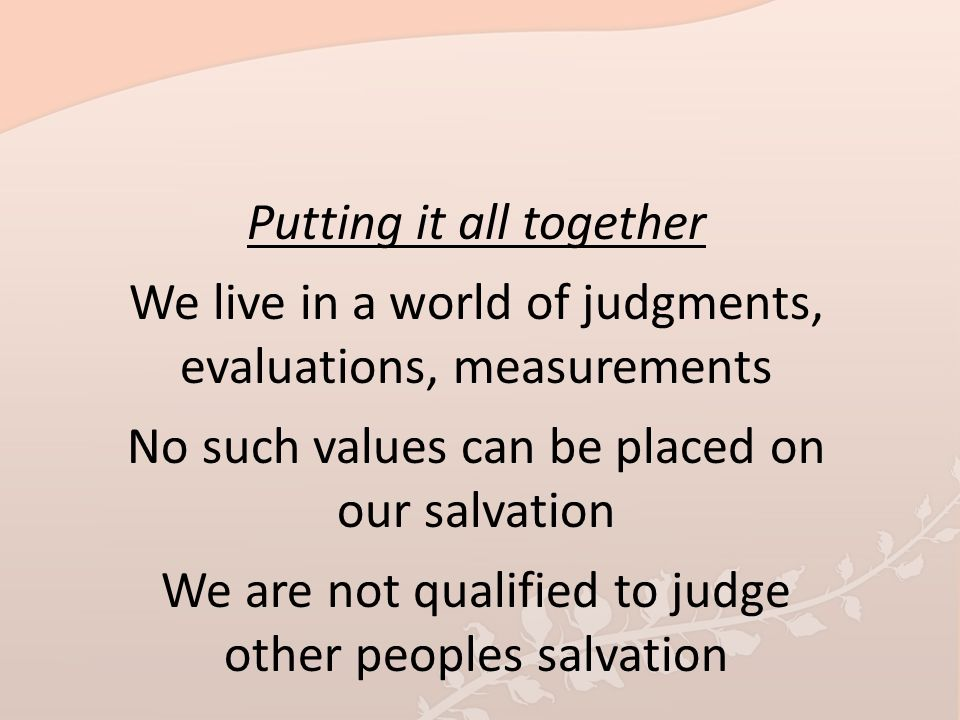 Putting it all together We live in a world of judgments, evaluations, measurements No such values can be placed on our salvation We are not qualified to judge other peoples salvation