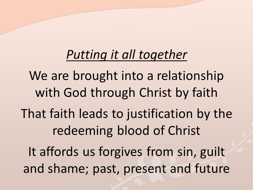 Putting it all together We are brought into a relationship with God through Christ by faith That faith leads to justification by the redeeming blood of Christ It affords us forgives from sin, guilt and shame; past, present and future