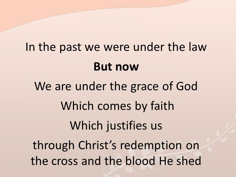 In the past we were under the law But now We are under the grace of God Which comes by faith Which justifies us through Christ's redemption on the cro