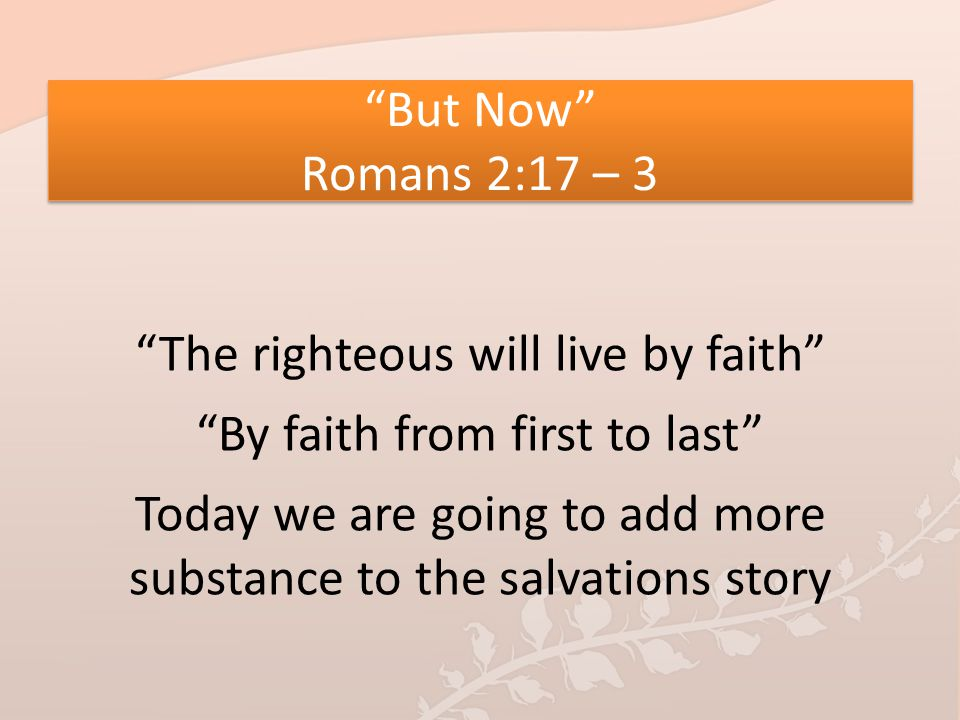 """""""But Now"""" Romans 2:17 – 3 """"The righteous will live by faith"""" """"By faith from first to last"""" Today we are going to add more substance to the salvations"""