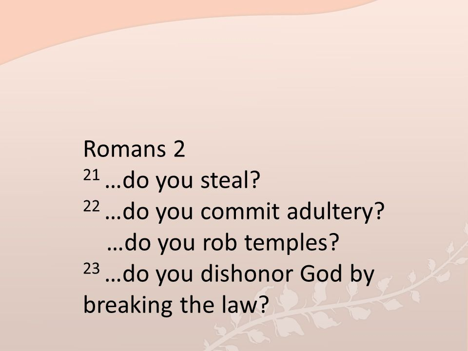 Romans 2 21 …do you steal? 22 …do you commit adultery? …do you rob temples? 23 …do you dishonor God by breaking the law?