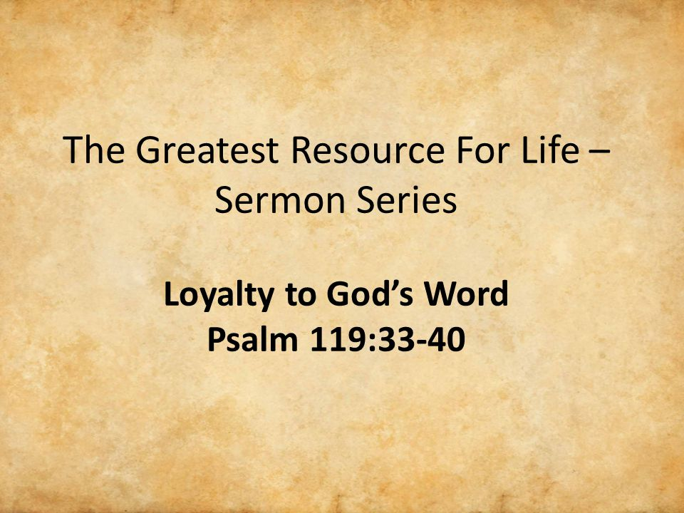 The Greatest Resource For Life – Sermon Series Loyalty to God's Word Psalm 119:33-40