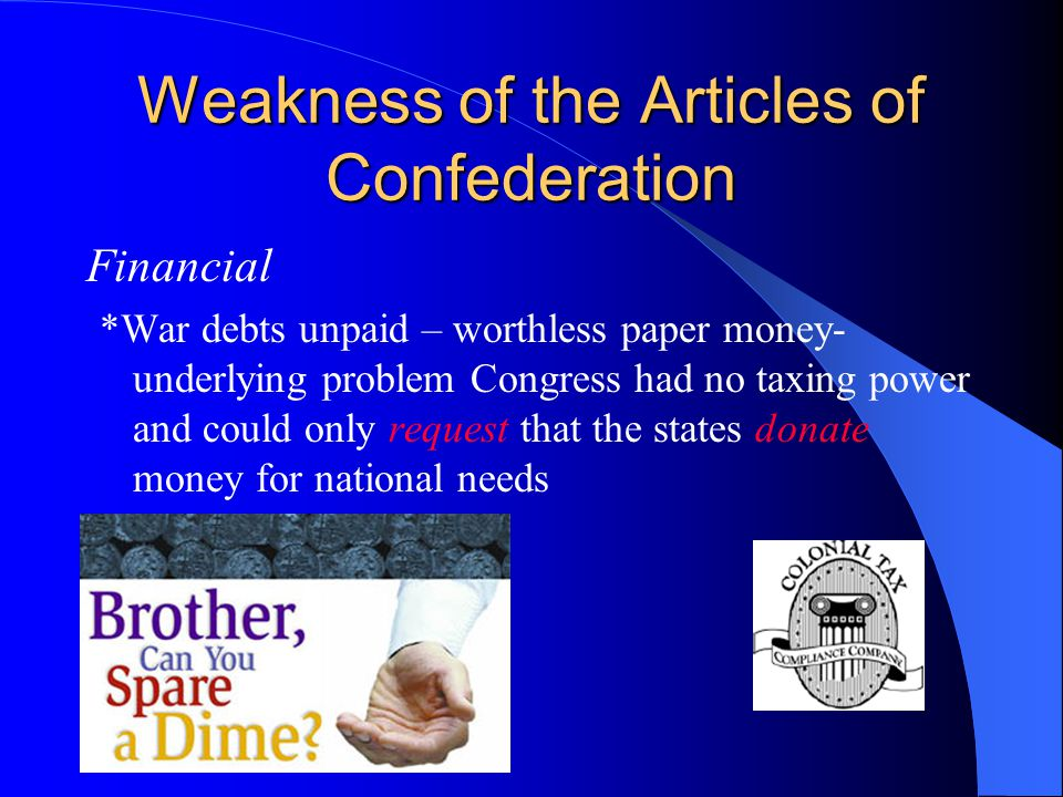 Weakness of the Articles of Confederation Financial *War debts unpaid – worthless paper money- underlying problem Congress had no taxing power and could only request that the states donate money for national needs