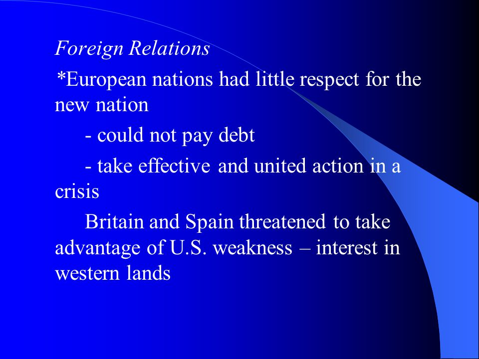 Foreign Relations *European nations had little respect for the new nation - could not pay debt - take effective and united action in a crisis Britain and Spain threatened to take advantage of U.S.