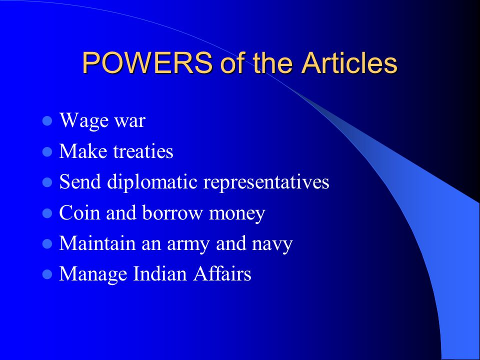 POWERS of the Articles Wage war Make treaties Send diplomatic representatives Coin and borrow money Maintain an army and navy Manage Indian Affairs