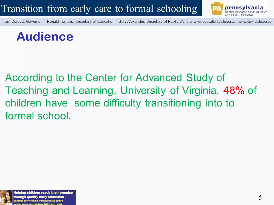 Transition from early care to formal schooling Tom Corbett, Governor; Ronald Tomalis, Secretary of Education; Gary Alexander, Secretary of Public Welfare www.education.state.pa.us www.dpw.state.pa.us According to the Center for Advanced Study of Teaching and Learning, University of Virginia, 48% of children have some difficulty transitioning into to formal school.