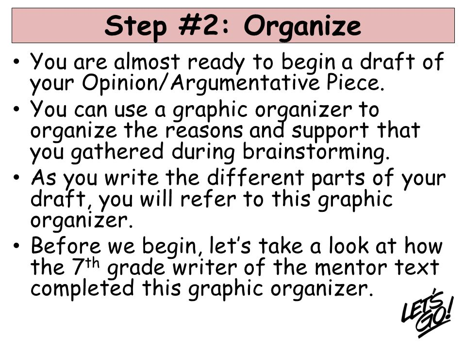 Step #2: Organize You are almost ready to begin a draft of your Opinion/Argumentative Piece.