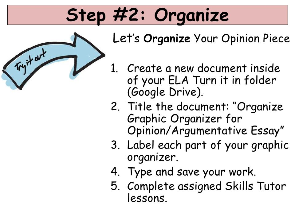 Step #2: Organize Let 's Organize Your Opinion Piece 1.Create a new document inside of your ELA Turn it in folder (Google Drive).