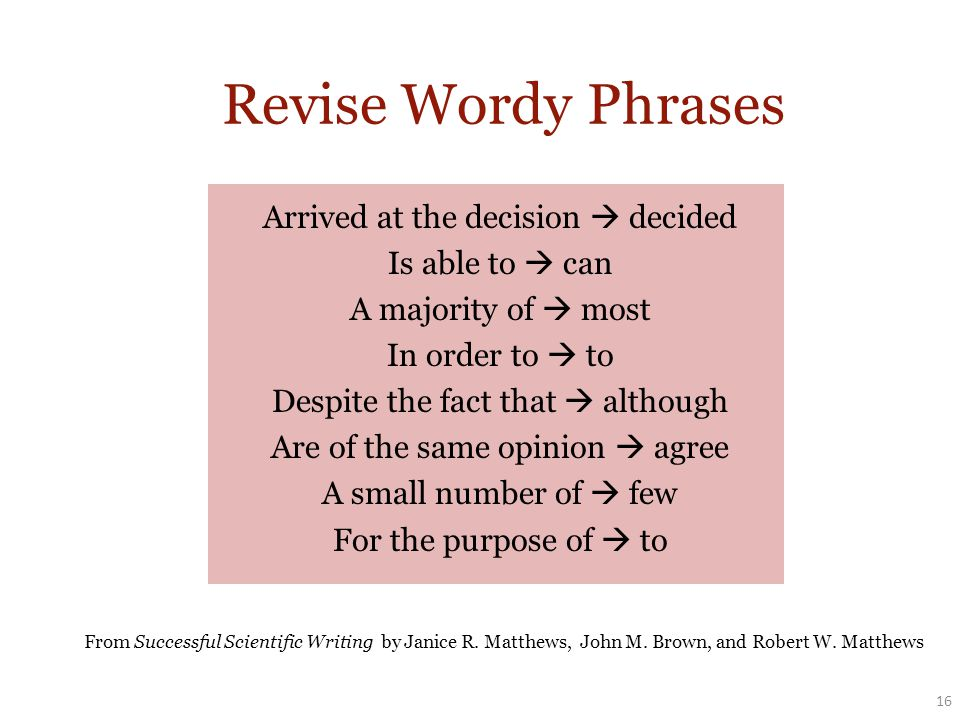 Arrived at the decision  decided Is able to  can A majority of  most In order to  to Despite the fact that  although Are of the same opinion  agree A small number of  few For the purpose of  to 16 Revise Wordy Phrases From Successful Scientific Writing by Janice R.