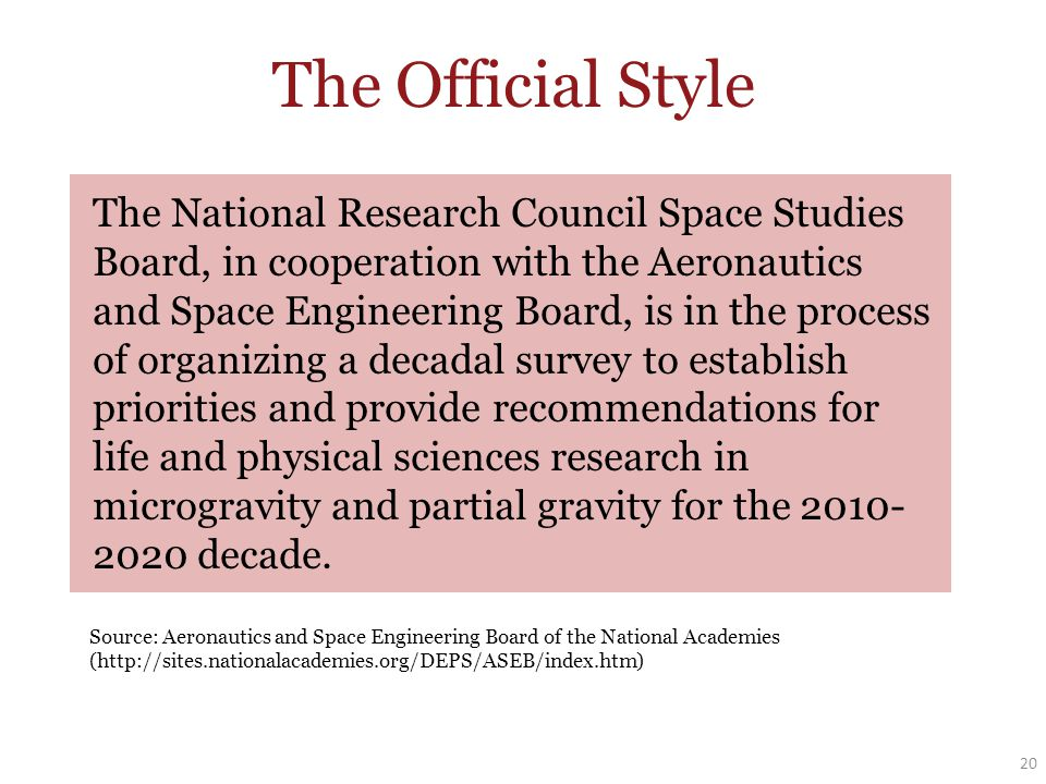 The Official Style 20 The National Research Council Space Studies Board, in cooperation with the Aeronautics and Space Engineering Board, is in the process of organizing a decadal survey to establish priorities and provide recommendations for life and physical sciences research in microgravity and partial gravity for the 2010- 2020 decade.