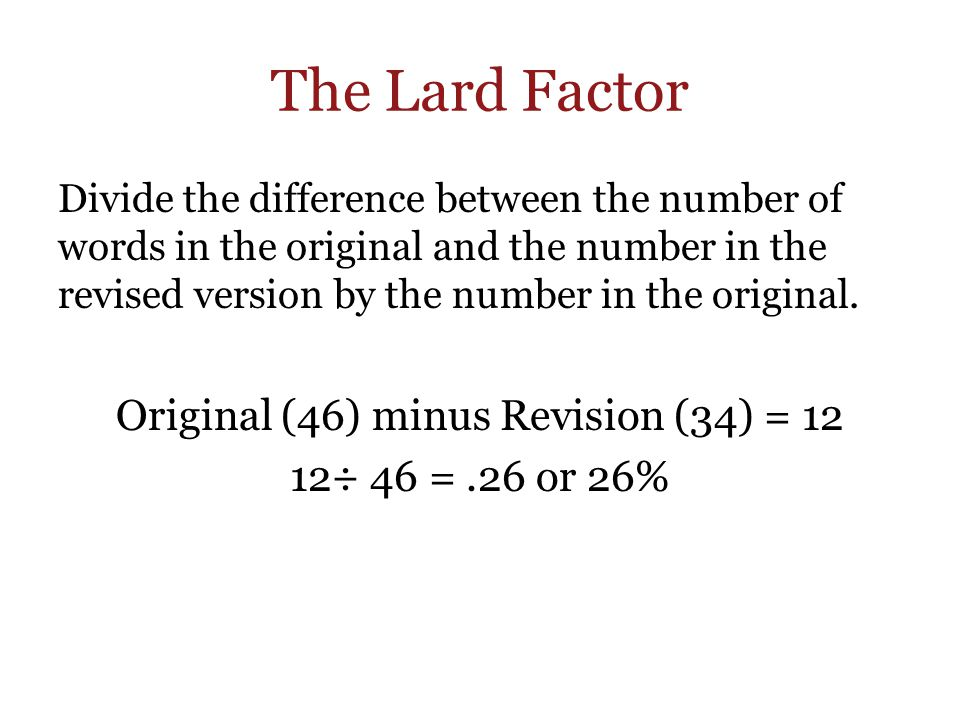 The Lard Factor Divide the difference between the number of words in the original and the number in the revised version by the number in the original.