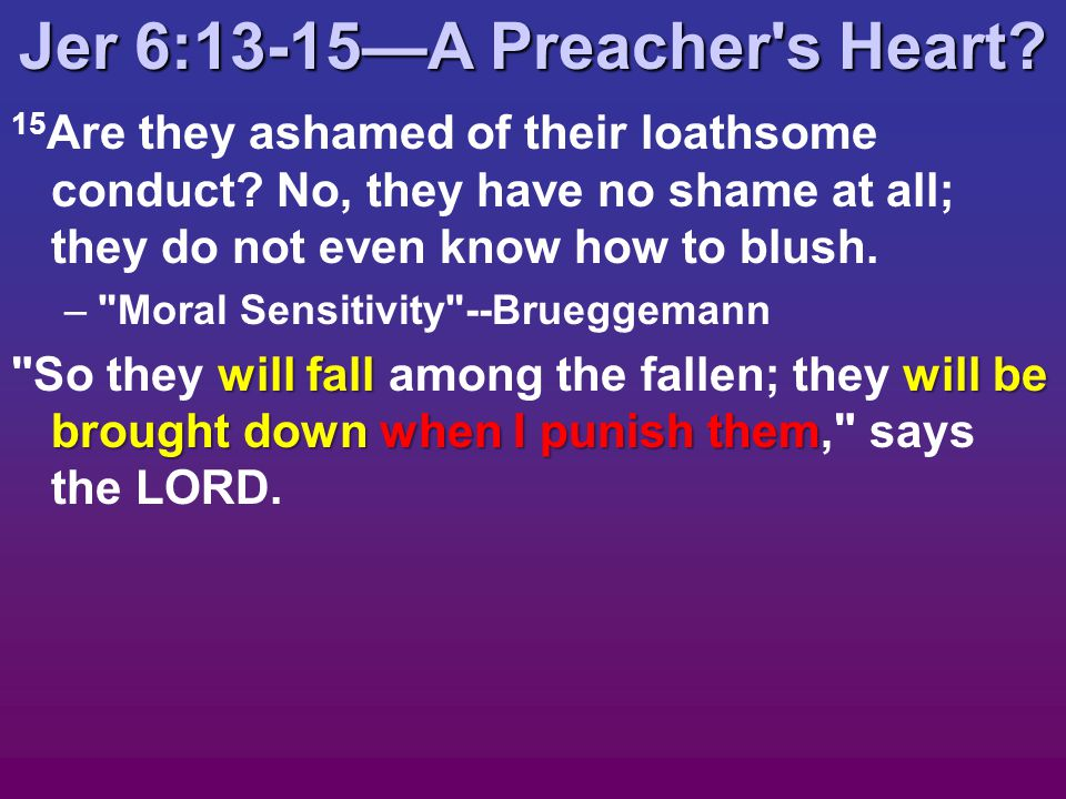 Jer 6:13-15—A Preacher s Heart. 15 Are they ashamed of their loathsome conduct.