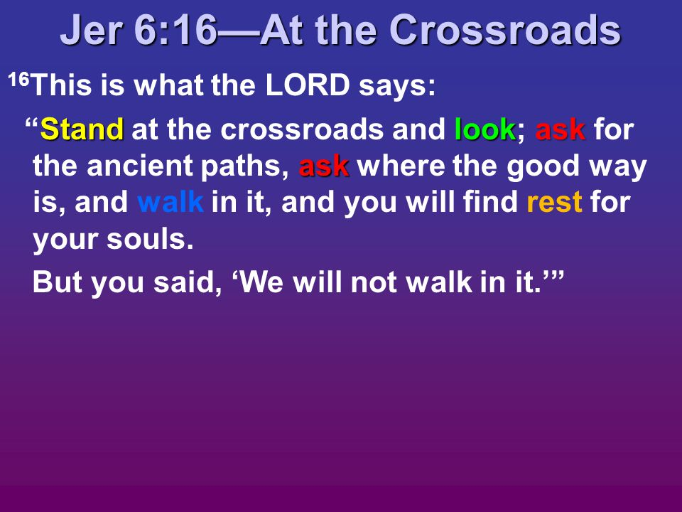 Jer 6:16—At the Crossroads 16 This is what the LORD says: Standlookask ask Stand at the crossroads and look; ask for the ancient paths, ask where the good way is, and walk in it, and you will find rest for your souls.
