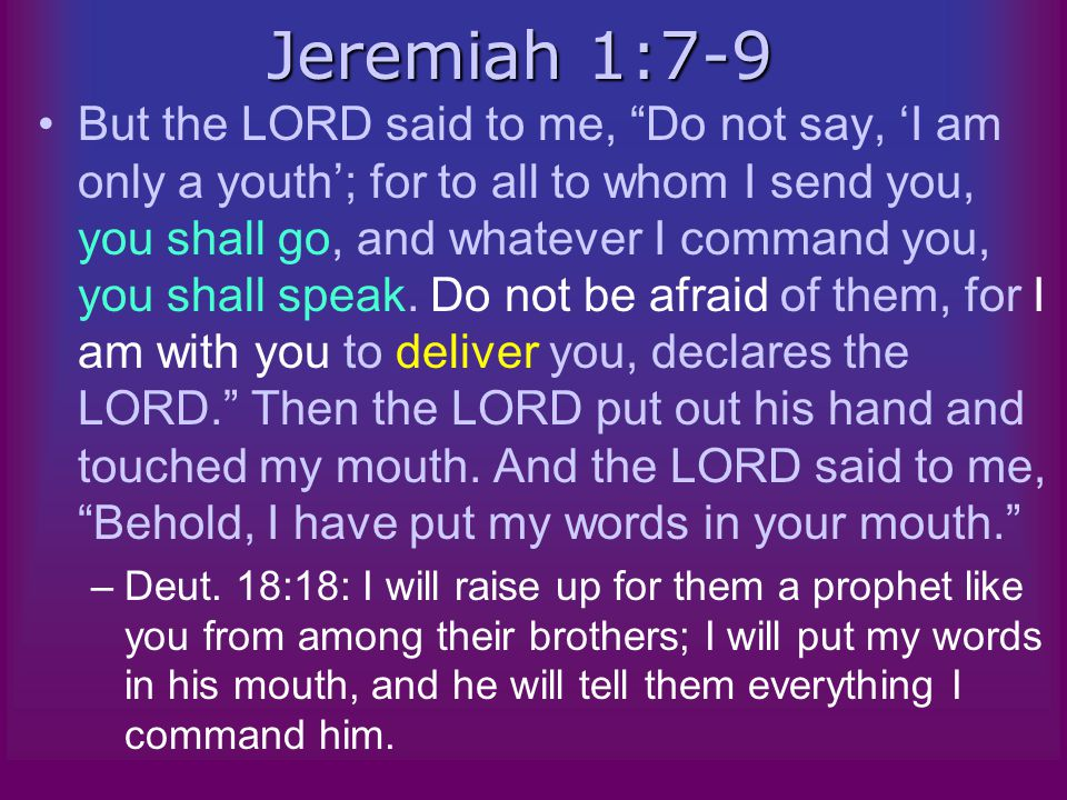 Jeremiah 1:7-9 But the LORD said to me, Do not say, 'I am only a youth'; for to all to whom I send you, you shall go, and whatever I command you, you shall speak.