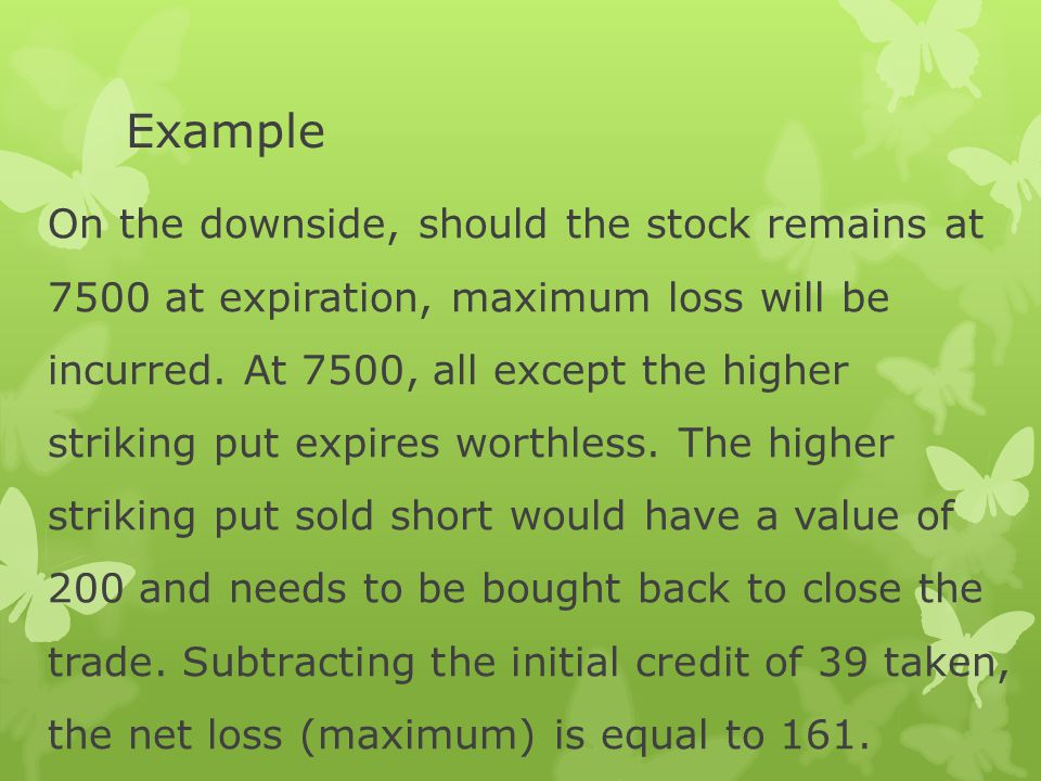 Example  Limited Profit : MAX Profit = 171 + 38 - 85 - 85 = 39  Limited Risk : MAX Loss = 200 - 39 = 161  Breakeven Point(s) : Upper Breakeven Point = 7500 - 161 = 7339 Lower Breakeven Point = 7500 + 161 = 7661