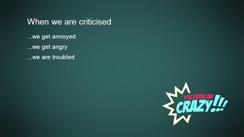 Background When we are criticised...we get annoyed...we get angry...we are troubled