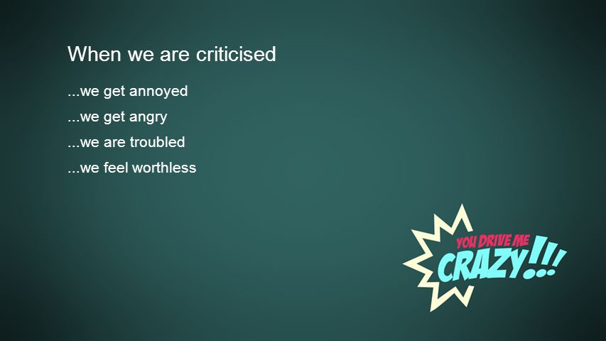 Background When we are criticised...we get annoyed...we get angry...we are troubled...we feel worthless