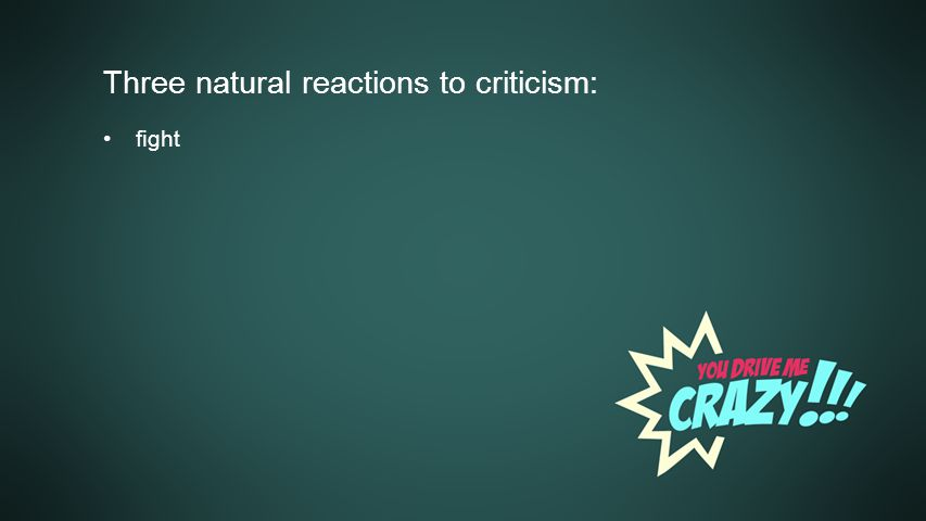 Background Three natural reactions to criticism: fight
