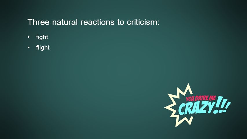 Background Three natural reactions to criticism: fight flight