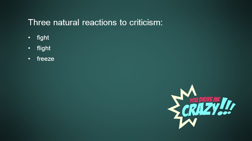 Background Three natural reactions to criticism: fight flight freeze
