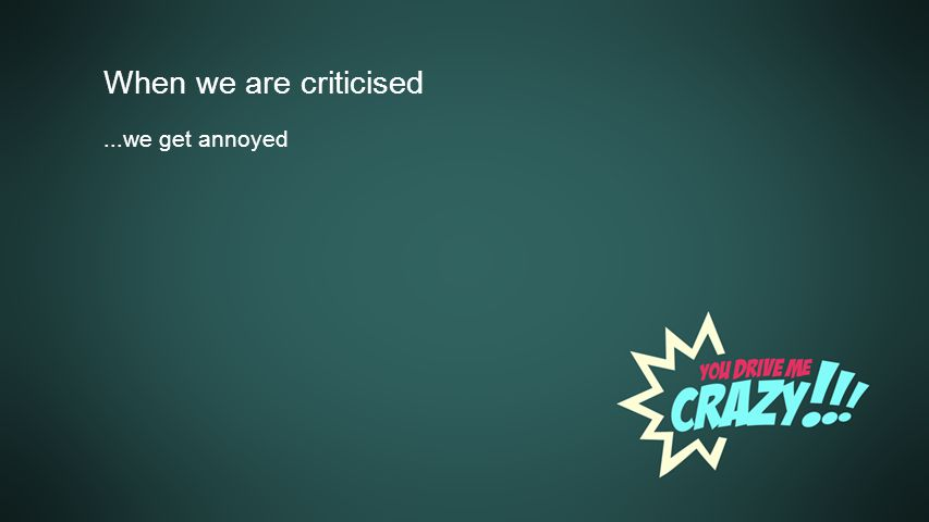 Background When we are criticised...we get annoyed