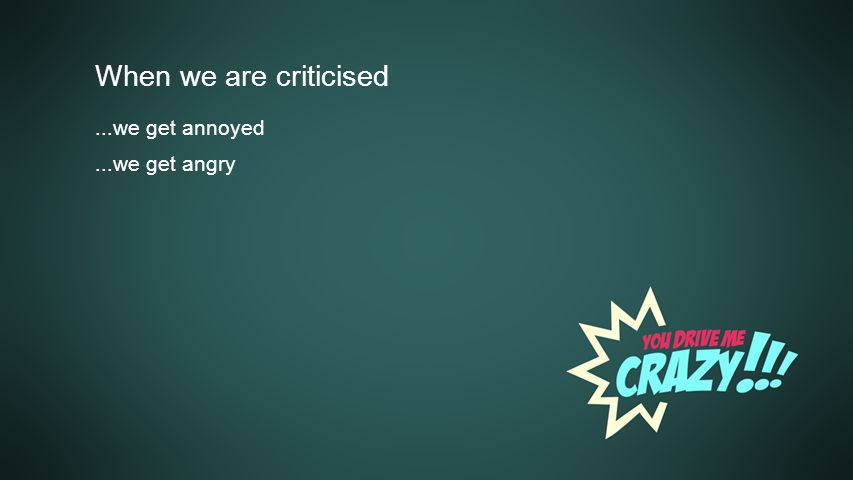 Background When we are criticised...we get annoyed...we get angry