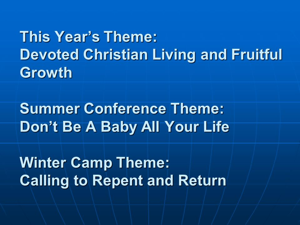 This Year's Theme: Devoted Christian Living and Fruitful Growth Summer Conference Theme: Don't Be A Baby All Your Life Winter Camp Theme: Calling to Repent and Return