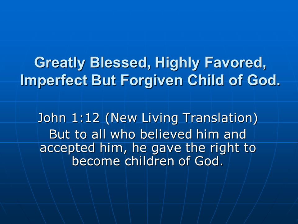 Greatly Blessed, Highly Favored, Imperfect But Forgiven Child of God.