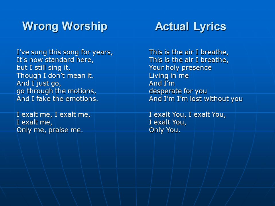 Wrong Worship I've sung this song for years, It s now standard here, but I still sing it, Though I don't mean it.