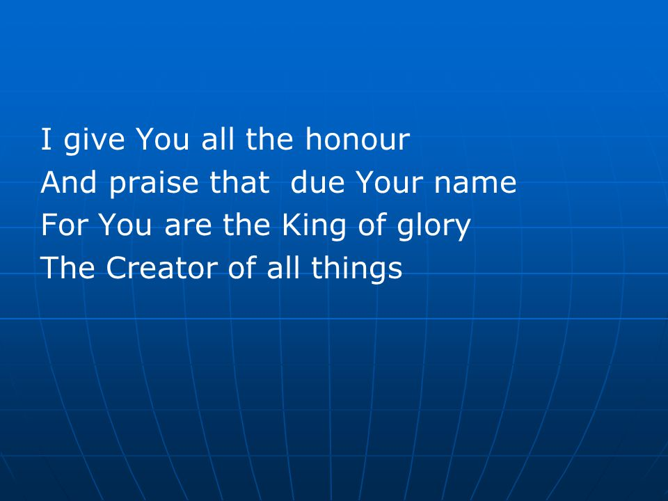 I give You all the honour And praise that due Your name For You are the King of glory The Creator of all things