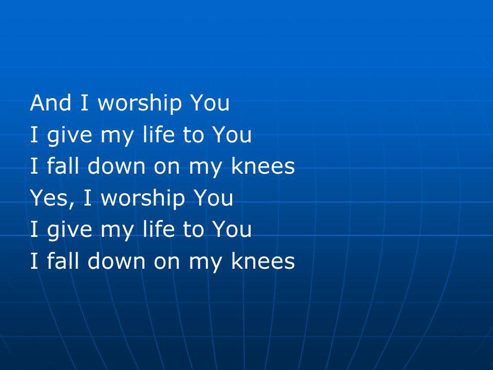 And I worship You I give my life to You I fall down on my knees Yes, I worship You I give my life to You I fall down on my knees