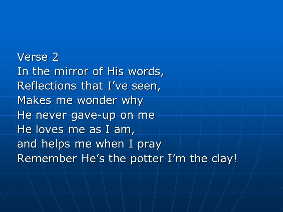 Verse 2 In the mirror of His words, Reflections that I've seen, Makes me wonder why He never gave-up on me He loves me as I am, and helps me when I pray Remember He's the potter I'm the clay!