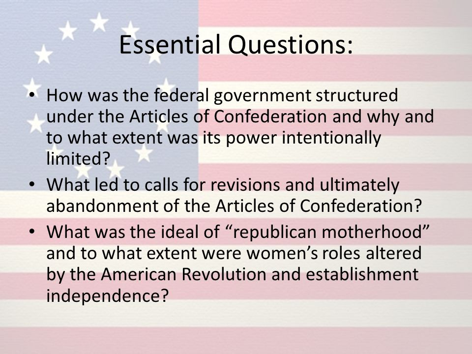 Essential Questions: How was the federal government structured under the Articles of Confederation and why and to what extent was its power intentiona