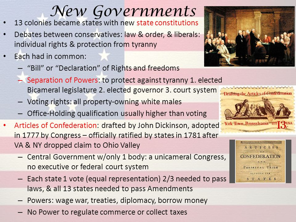 New Governments 13 colonies became states with new state constitutions Debates between conservatives: law & order, & liberals: individual rights & pro
