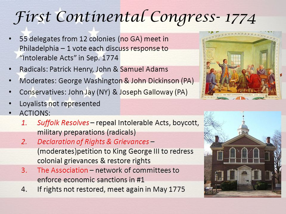 "First Continental Congress- 1774 55 delegates from 12 colonies (no GA) meet in Philadelphia – 1 vote each discuss response to ""Intolerable Acts"" in Se"