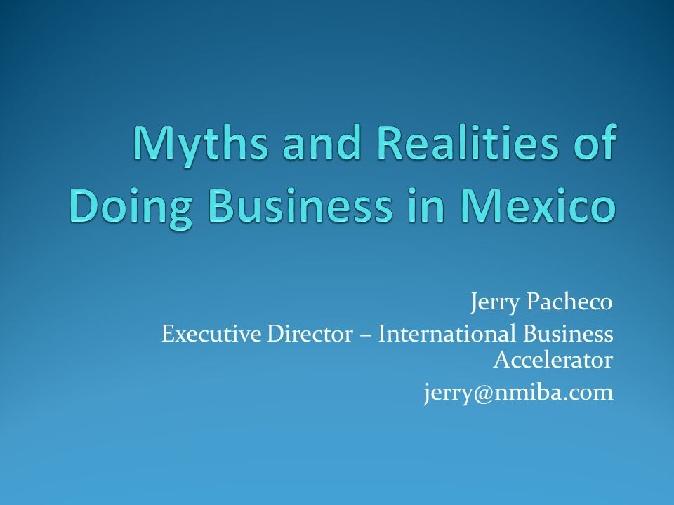 Mexico Myths 'Not a significant market, other than basic goods' 'Continuous economic crises – no stability' 'The peso is worthless, inflation is rampant' 'Technological backwardness' 'Industry is dominated by US-led maquiladoras' 'Mexican culture is not conducive to business' Corruption Land of mañana 'Mexico is a failed narco-state'