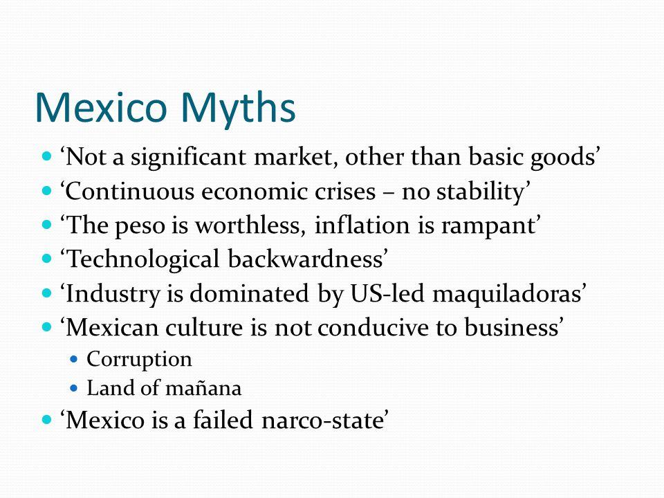 Myth: Mexico is too poor to be a significant market for anything but basic goods Reality: Mexico is a middle-income country GDP per capita (nominal / PPP): $8,143 / $14,335 Comparable w/ Russia, Arg., Chile, Brazil, Turkey, Malaysia 2.5X the GDP/capita of China and 6X that of India US GDP per capita - $45,989 / $ 45,989 China GDP per capita - $3,650 / $6,828 India GDP per capita - $1,134 / $3,270 2 nd most important metropolitan market for high-end luxury goods in the Americas – Mexico City 2 nd largest market for US exports (exports to Mex > exports to China + Japan)