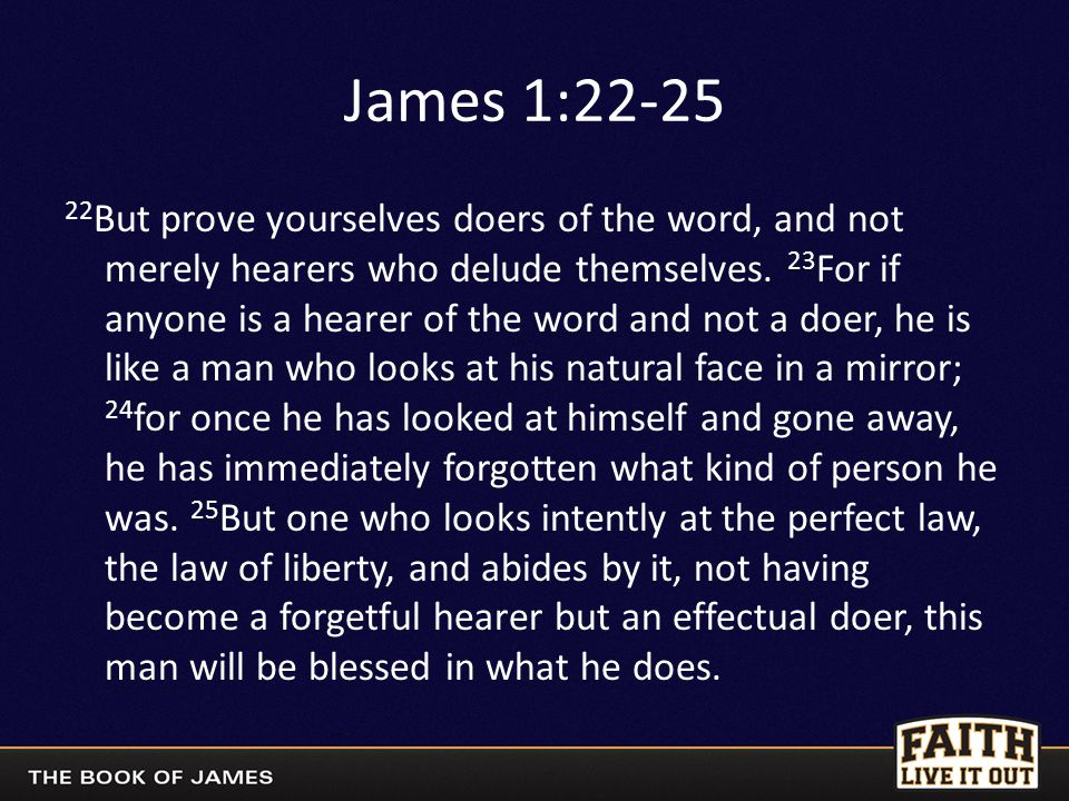 James 1:22-25 22 But prove yourselves doers of the word, and not merely hearers who delude themselves.