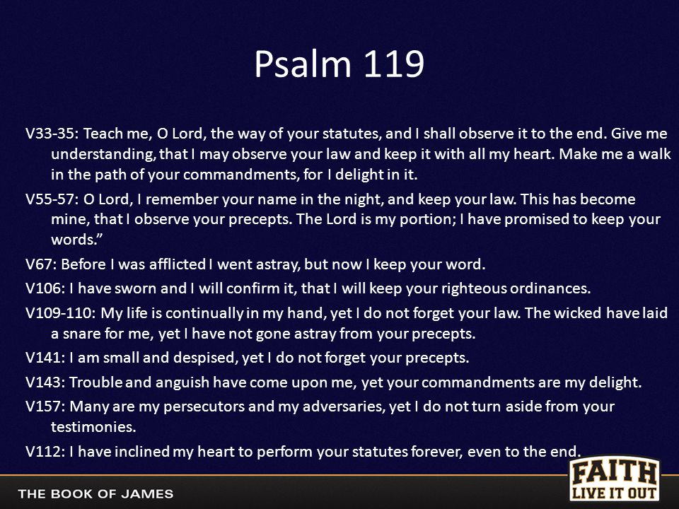 Psalm 119 V33-35: Teach me, O Lord, the way of your statutes, and I shall observe it to the end. Give me understanding, that I may observe your law an