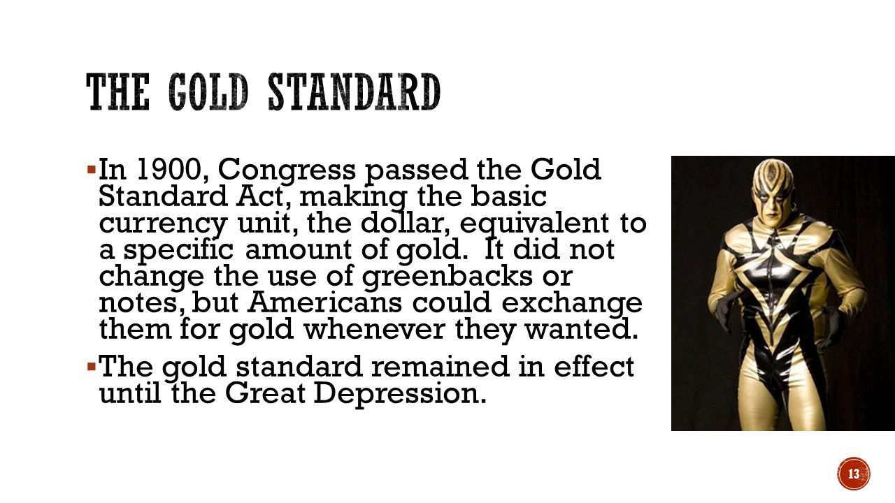  In 1900, Congress passed the Gold Standard Act, making the basic currency unit, the dollar, equivalent to a specific amount of gold. It did not chan