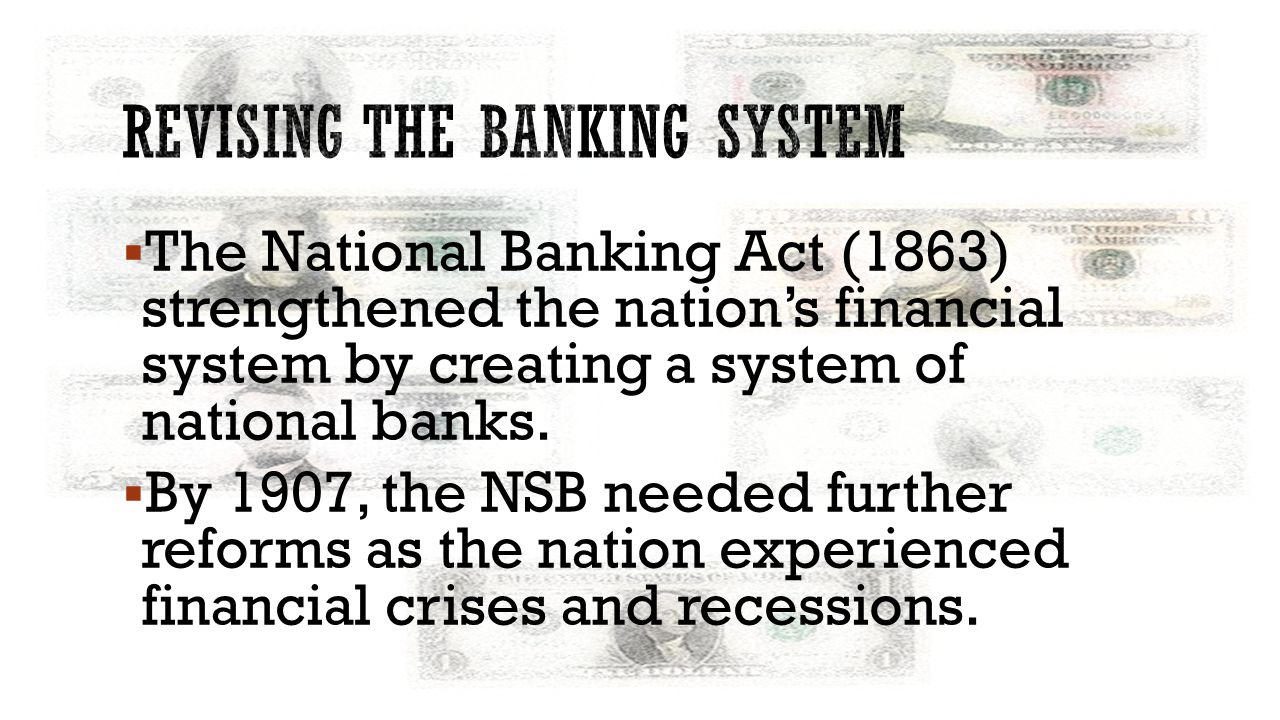  The National Banking Act (1863) strengthened the nation's financial system by creating a system of national banks.  By 1907, the NSB needed further