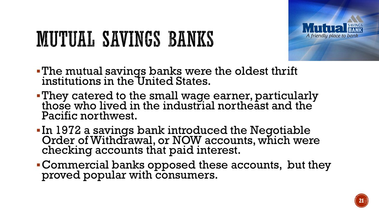  The mutual savings banks were the oldest thrift institutions in the United States.  They catered to the small wage earner, particularly those who l