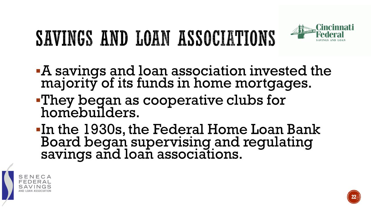  A savings and loan association invested the majority of its funds in home mortgages.  They began as cooperative clubs for homebuilders.  In the 19