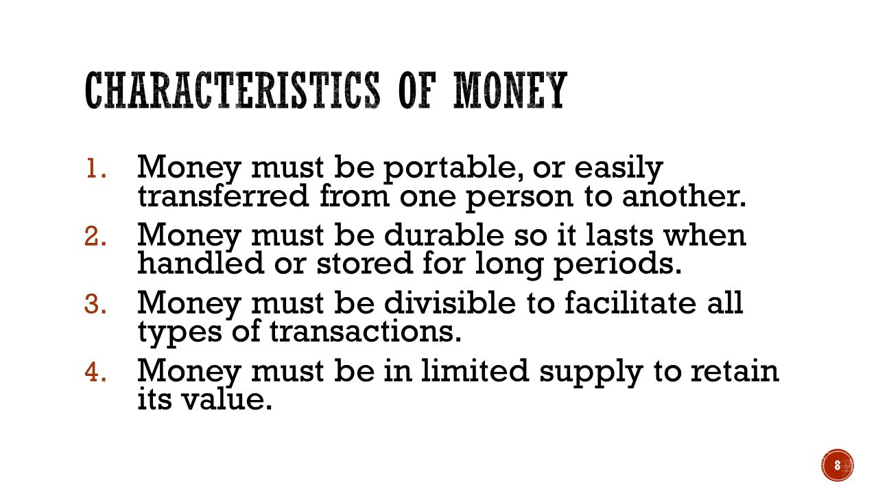 1. Money must be portable, or easily transferred from one person to another. 2. Money must be durable so it lasts when handled or stored for long peri