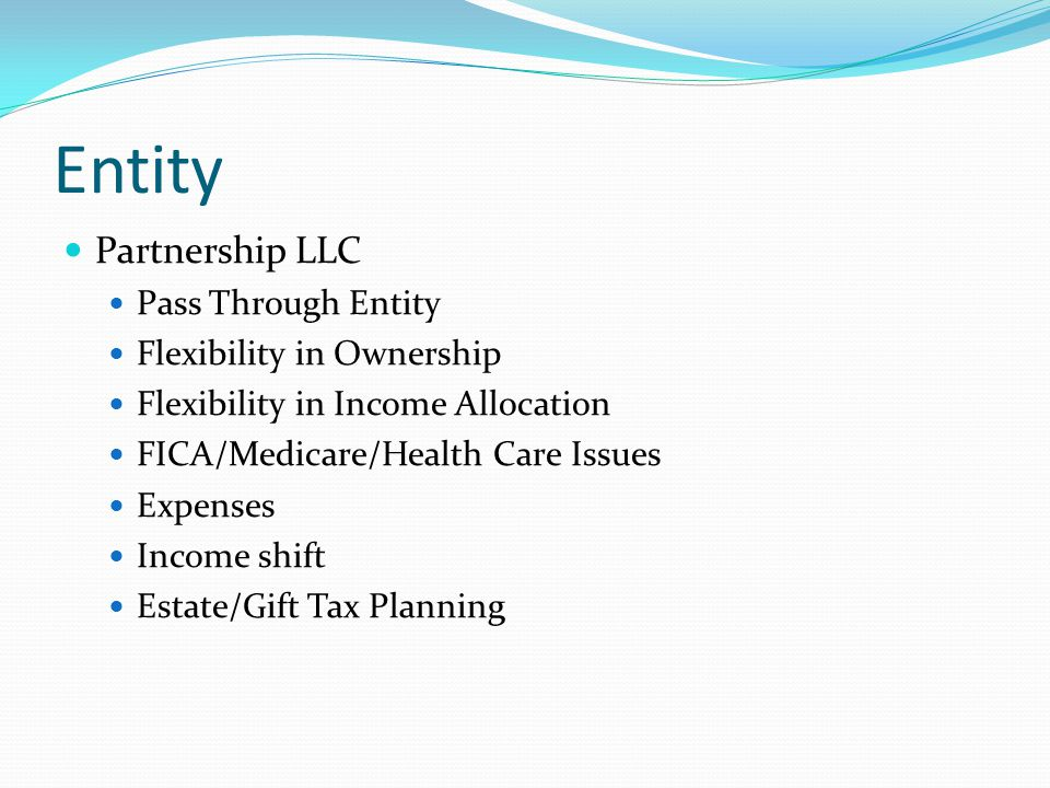 Entity Partnership LLC Pass Through Entity Flexibility in Ownership Flexibility in Income Allocation FICA/Medicare/Health Care Issues Expenses Income shift Estate/Gift Tax Planning
