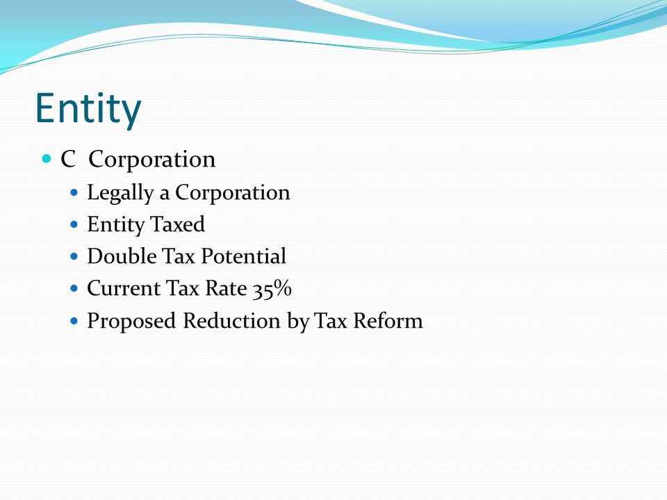 Entity C Corporation Legally a Corporation Entity Taxed Double Tax Potential Current Tax Rate 35% Proposed Reduction by Tax Reform