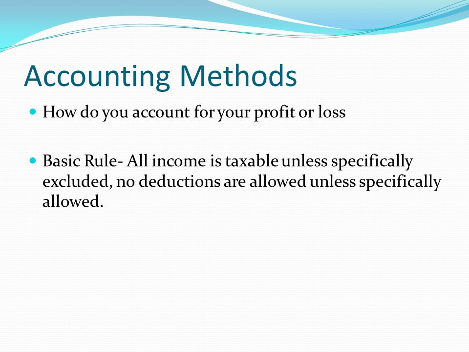 Accounting Methods How do you account for your profit or loss Basic Rule- All income is taxable unless specifically excluded, no deductions are allowed unless specifically allowed.