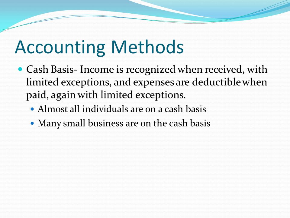 Accounting Methods Cash Basis- Income is recognized when received, with limited exceptions, and expenses are deductible when paid, again with limited exceptions.