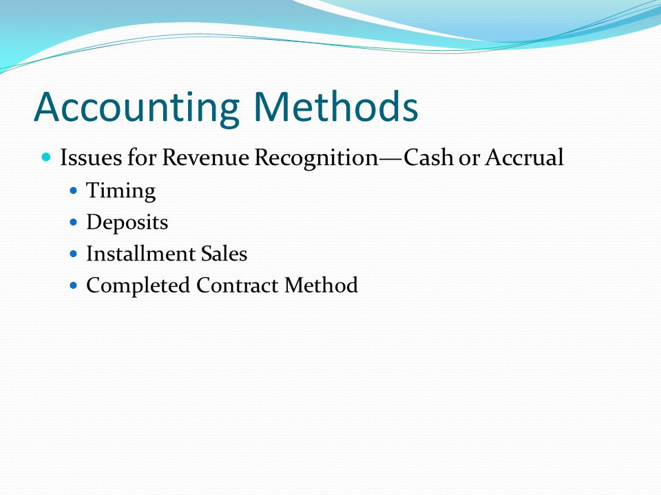 Accounting Methods Issues for Revenue Recognition—Cash or Accrual Timing Deposits Installment Sales Completed Contract Method